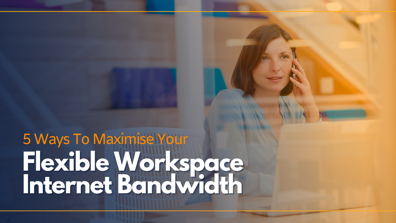 5 WAYS TO MAXIMISE THE VALUE OF YOUR FLEXIBLE WORKSPACE INTERNET BANDWIDTH
